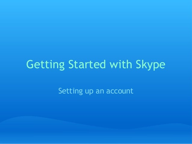 Getting Started with Skype Setting up an account
