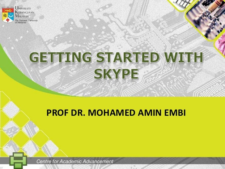 GETtingSTARTED WITH SKYPE<br />PROF DR. MOHAMED AMIN EMBI<br />Centre for Academic Advancement<br />