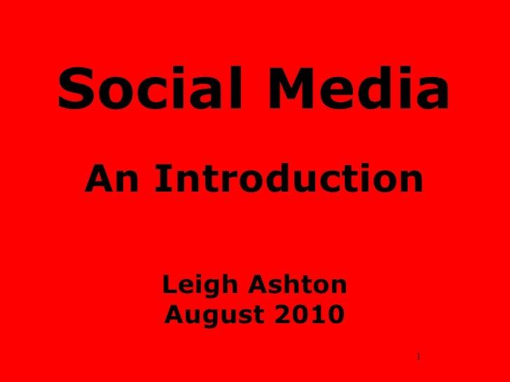 Social MediaAn IntroductionLeigh AshtonAugust 2010<br />1<br />