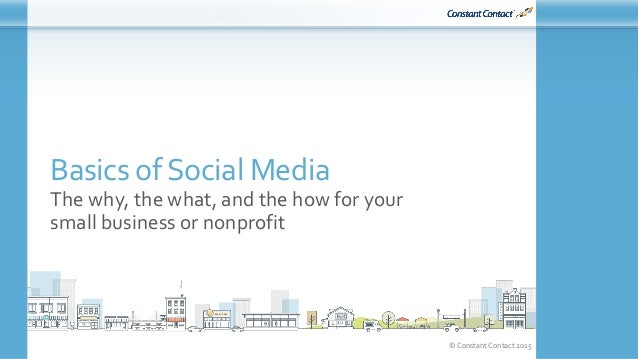 © Constant Contact 2015 Basics of Social Media The why, the what, and the how for your small business or nonprofit