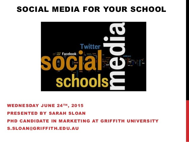 SOCIAL MEDIA FOR YOUR SCHOOL WEDNESDAY JUNE 24TH, 2015 PRESENTED BY SARAH SLOAN PHD CANDIDATE IN MARKETING AT GRIFFITH UNI...