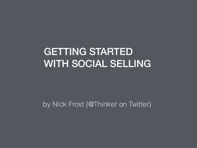 GETTING STARTED WITH SOCIAL SELLING by Nick Frost (@Thinker on Twitter)