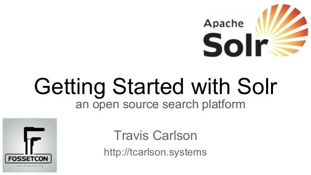 Getting Started with Solr an open source search platform Travis Carlson http://tcarlson.systems