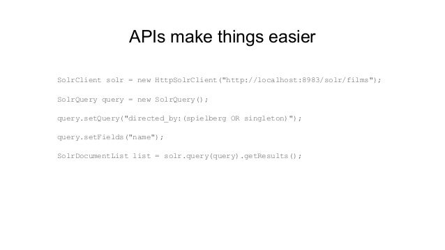"""APIs make things easier SolrClient solr = new HttpSolrClient(""""http://localhost:8983/solr/films""""); SolrQuery query = new So..."""