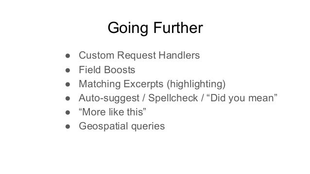 """Going Further ● Custom Request Handlers ● Field Boosts ● Matching Excerpts (highlighting) ● Auto-suggest / Spellcheck / """"D..."""
