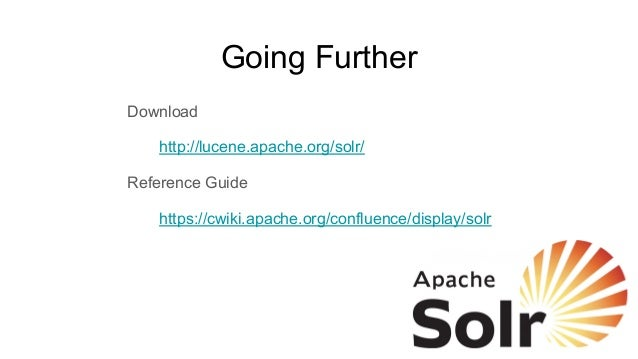 Going Further Download http://lucene.apache.org/solr/ Reference Guide https://cwiki.apache.org/confluence/display/solr