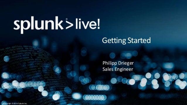 Copyright © 2014 Splunk Inc. Getting Started Philipp Drieger Sales Engineer