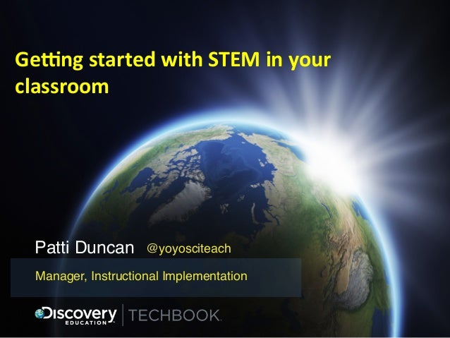 Ge#ng	   started	   with	   STEM	   in	   your	    classroom	     Patti Duncan!  @yoyosciteach!  Manager, Instructional Im...