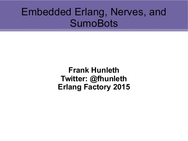 Embedded Erlang, Nerves, and SumoBots Frank Hunleth Twitter: @fhunleth Erlang Factory 2015