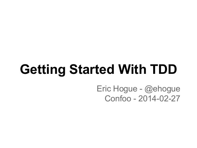 Getting Started With TDD Eric Hogue - @ehogue Confoo - 2014-02-27