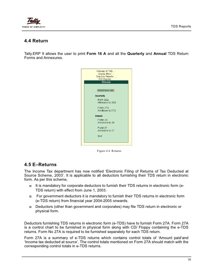 TDS Reports4.4 ReturnTally.ERP 9 allows the user to print Form 16 A and all the Quarterly and Annual TDS ReturnForms and A...