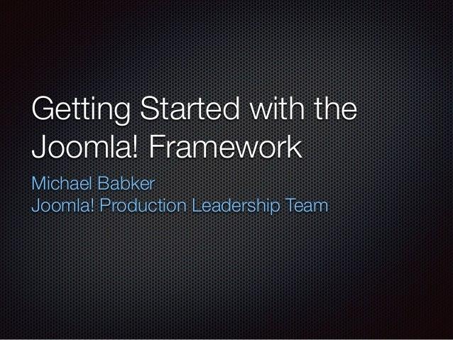 Getting Started with the Joomla! Framework Michael Babker Joomla! Production Leadership Team