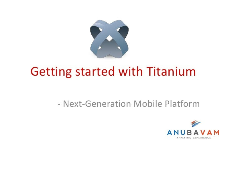 Getting started with Titanium    - Next-Generation Mobile Platform