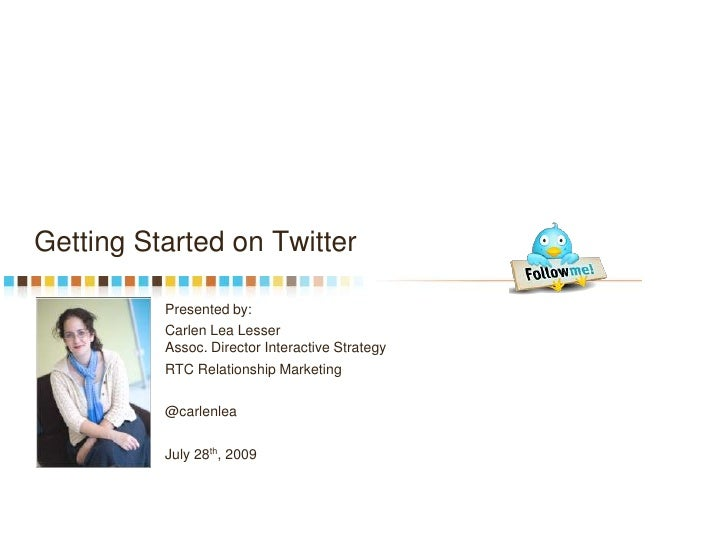 Getting Started on Twitter<br />Presented by:<br />Carlen Lea Lesser Assoc. Director Interactive Strategy<br />RTC Relatio...
