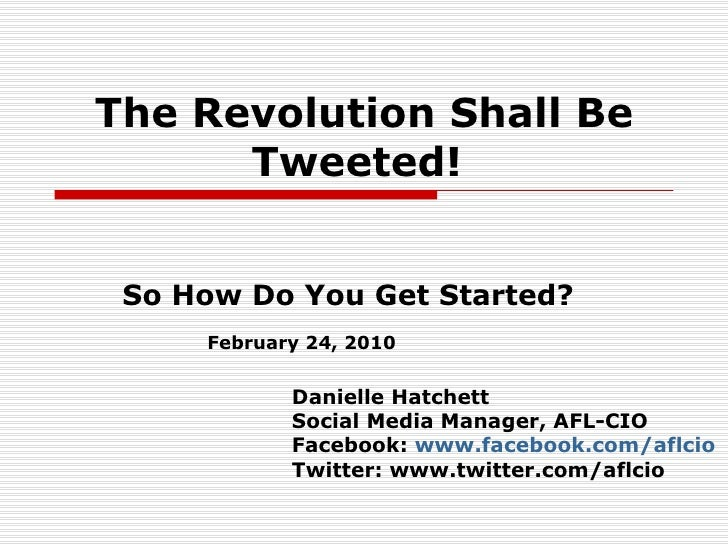 The Revolution Shall Be Tweeted!   So How Do You Get Started? Danielle Hatchett Social Media Manager, AFL-CIO Facebook:  w...
