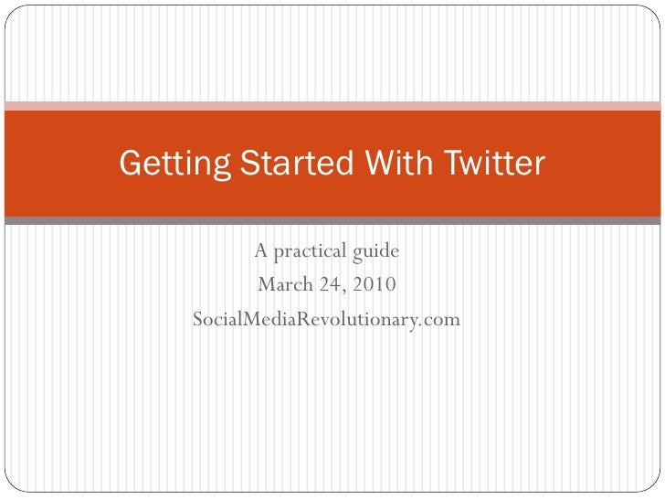 Getting Started With Twitter             A practical guide            March 24, 2010     SocialMediaRevolutionary.com