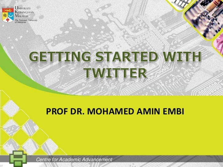 GETtingSTARTED WITH TWITTER<br />PROF DR. MOHAMED AMIN EMBI<br />Centre for Academic Advancement<br />