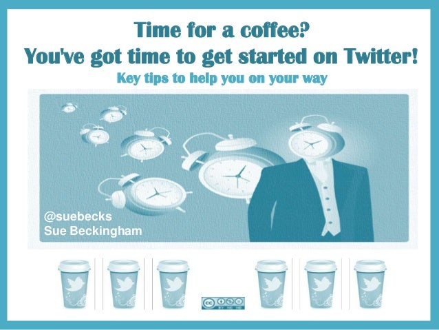 Time for a coffee? You've got time to get started on Twitter! Key tips to help you on your way @suebecks Sue Beckingham