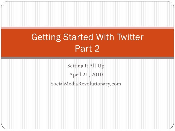 Getting Started With Twitter            Part 2            Setting It All Up             April 21, 2010     SocialMediaRevo...