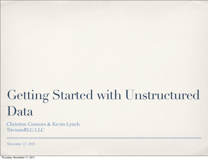 Getting Started with Unstructured    Data    Christine Connors & Kevin Lynch    TriviumRLG LLC    November 17, 2011Thursda...