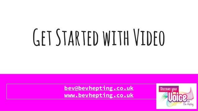 GetStartedwithVideo bev@bevhepting.co.uk www.bevhepting.co.uk