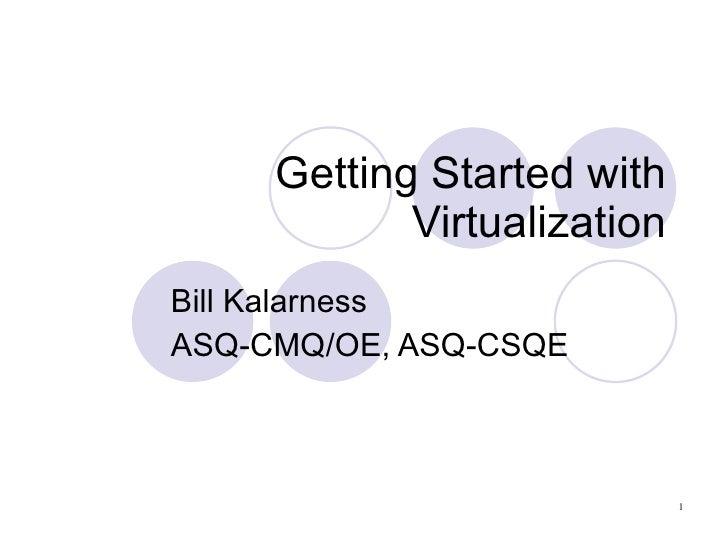 Getting Started with Virtualization Bill Kalarness ASQ-CMQ/OE, ASQ-CSQE