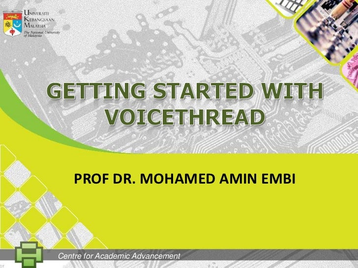 GETting STARTED WITH VOICETHREAD<br />PROF DR. MOHAMED AMIN EMBI<br />Centre for Academic Advancement<br />