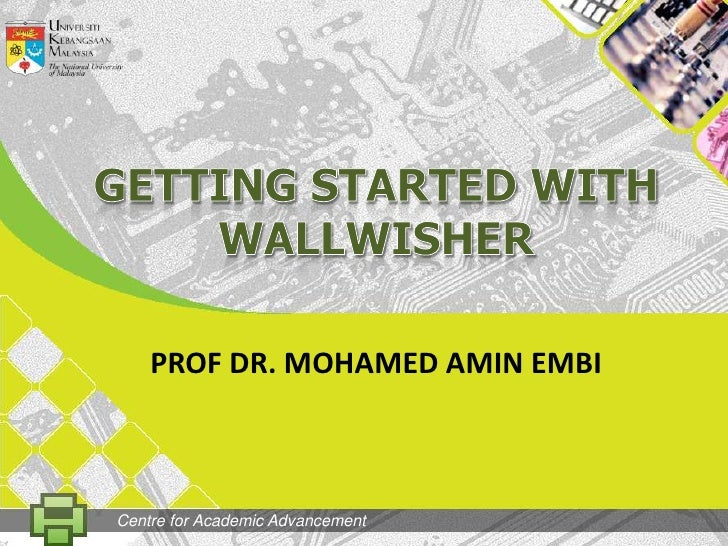 GETtingSTARTED WITH WALLWISHER<br />PROF DR. MOHAMED AMIN EMBI<br />Centre for Academic Advancement<br />