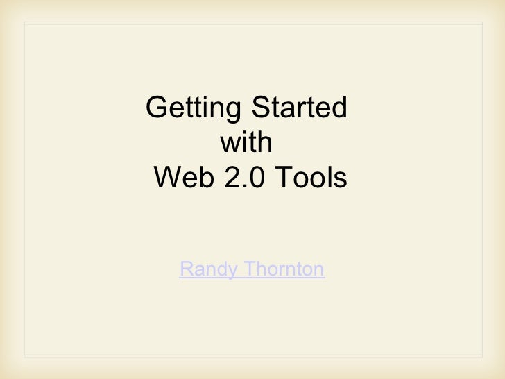 Getting Started       with Web 2.0 Tools    Randy Thornton