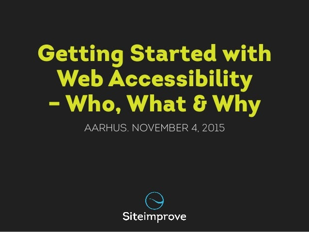 Getting Started with Web Accessibility – Who, What & Why Aarhus. November 4, 2015