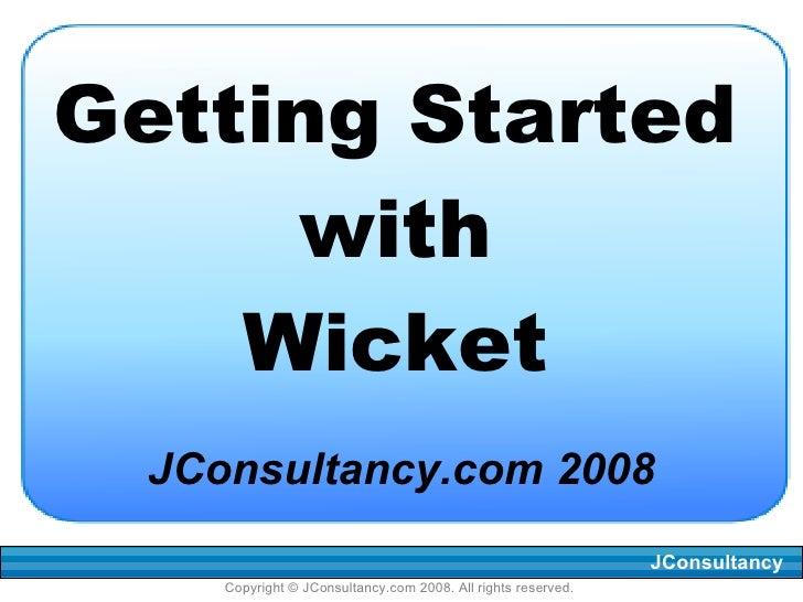 Getting Started with Wicket <ul><li>JConsultancy.com 2008 </li></ul>