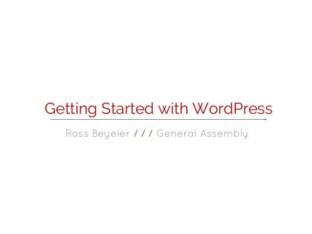 Getting Started with WordPress  Ross Beyeler / / / General Assembly
