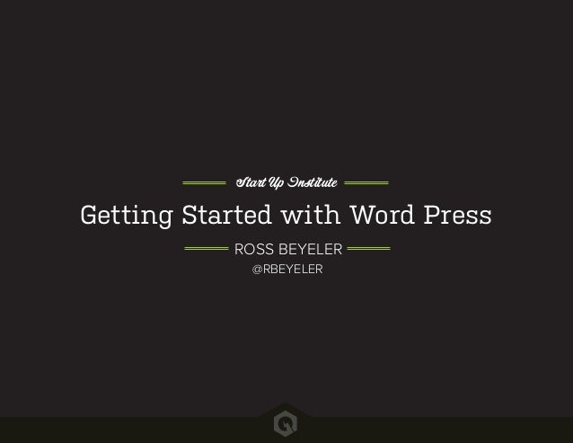 Getting Started with Word Press Start Up Institute ROSS BEYELER @RBEYELER