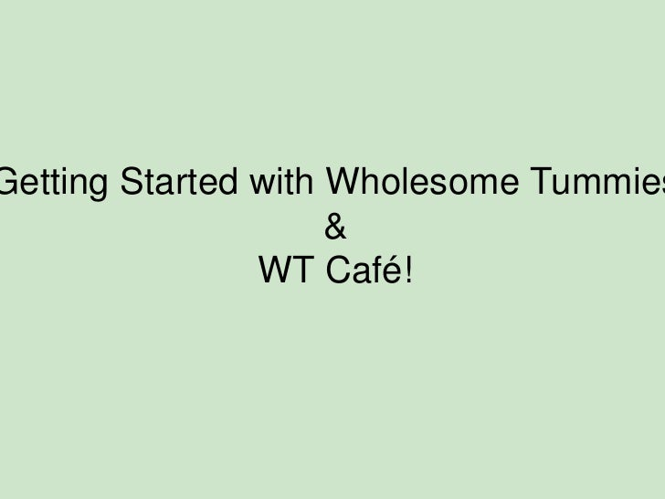 Getting Started with Wholesome Tummies <br />& <br />WT Café! <br />