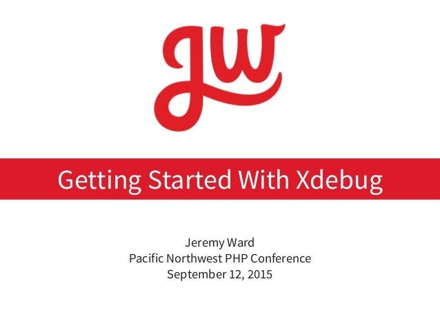 Jeremy Ward Pacific Northwest PHP Conference September 12, 2015 Getting Started With Xdebug