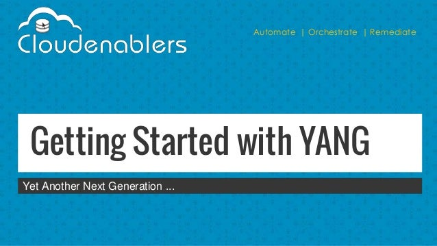 Automate | Orchestrate | Remediate Getting Started with YANG Yet Another Next Generation ...