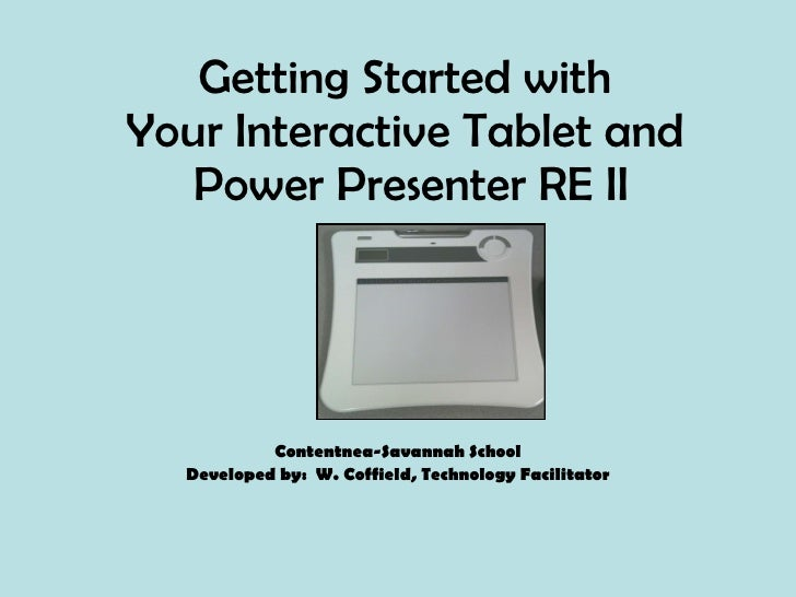 Getting Started with  Your Interactive Tablet and  Power Presenter RE II Contentnea-Savannah School Developed by:  W. Coff...