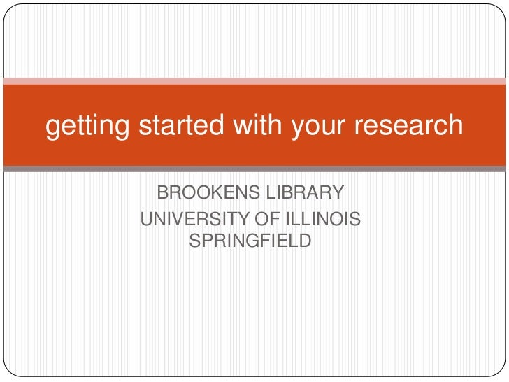 getting started with your research        BROOKENS LIBRARY       UNIVERSITY OF ILLINOIS           SPRINGFIELD
