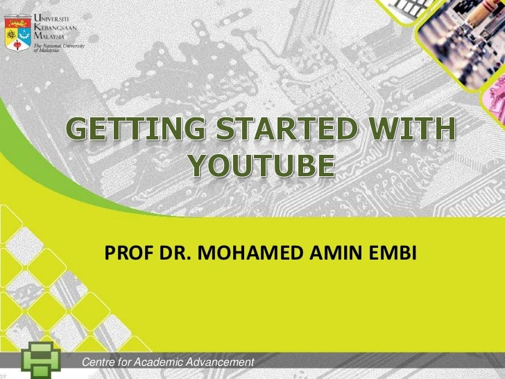 GETtingSTARTED WITH YOUTUBE<br />PROF DR. MOHAMED AMIN EMBI<br />Centre for Academic Advancement<br />
