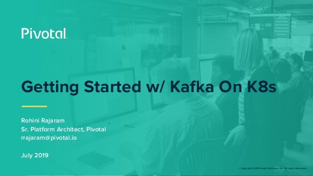 © Copyright 2019 Pivotal Software, Inc. All rights Reserved. Getting Started w/ Kafka On K8s Rohini Rajaram Sr. Platform A...