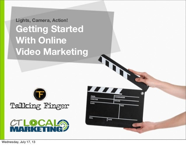Lights, Camera, Action! Getting Started With Online Video Marketing Wednesday, July 17, 13