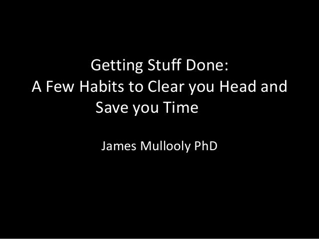 Getting Stuff Done: A Few Habits to Clear you Head and Save you Time James Mullooly PhD