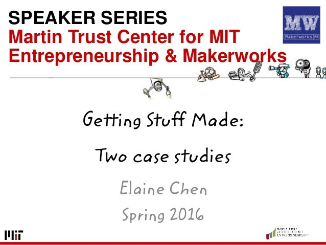 SPEAKER SERIES Martin Trust Center for MIT Entrepreneurship & Makerworks Getting Stuff Made: Two case studies Elaine Chen ...