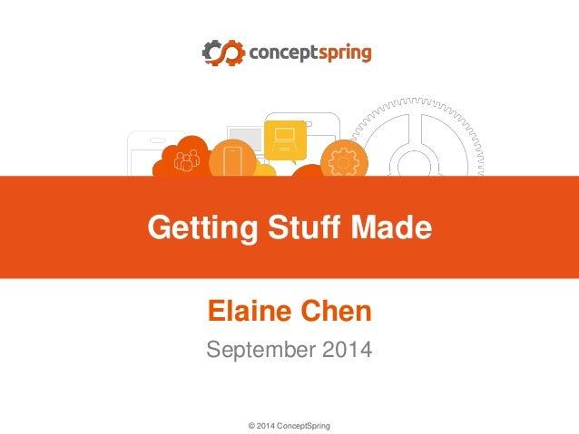 © 2014 ConceptSpring Elaine Chen September 2014 Getting Stuff Made