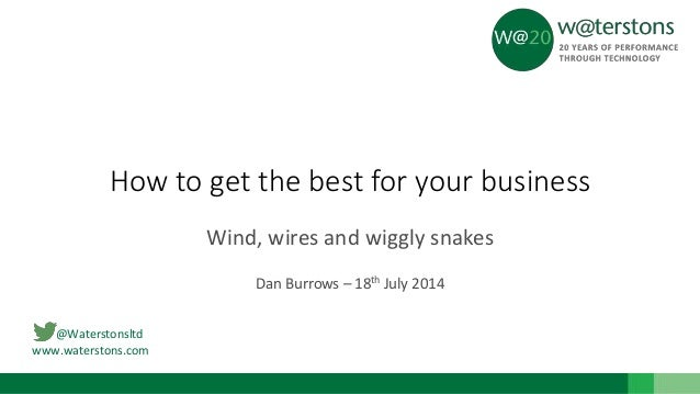 @Waterstonsltd www.waterstons.com How to get the best for your business Wind, wires and wiggly snakes Dan Burrows – 18th J...