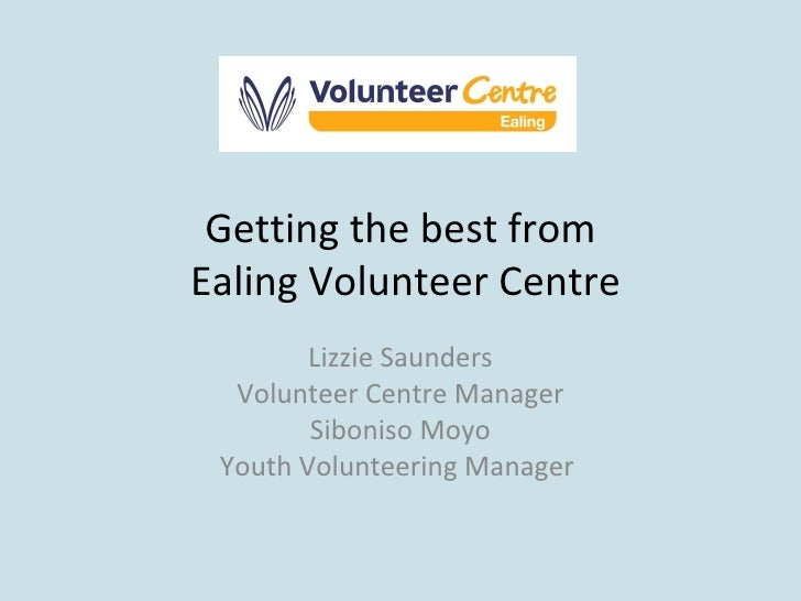 Getting the best from  Ealing Volunteer Centre Lizzie Saunders Volunteer Centre Manager Siboniso Moyo Youth Volunteering M...