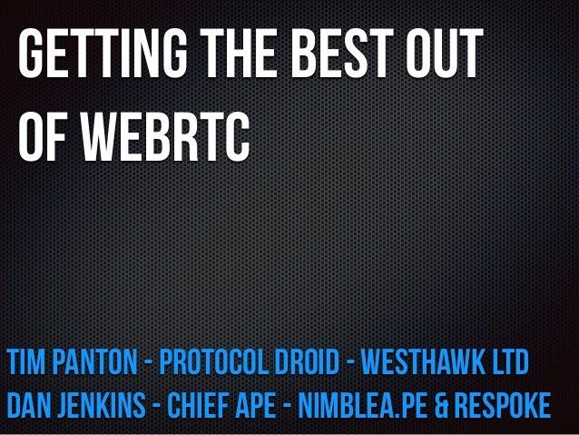 Getting the Best out  of WebRTC  Tim Panton - Protocol Droid - Westhawk Ltd  Dan Jenkins - Chief Ape - nimblea.pe & Respok...