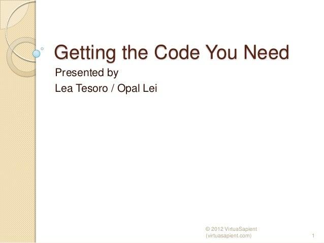 Getting the Code You NeedPresented byLea Tesoro / Opal Lei                        © 2012 VirtuaSapient                    ...