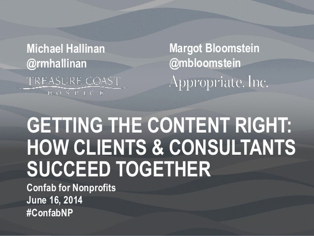 GETTING THE CONTENT RIGHT: HOW CLIENTS & CONSULTANTS SUCCEED TOGETHER Margot Bloomstein @mbloomstein Michael Hallinan @rmh...