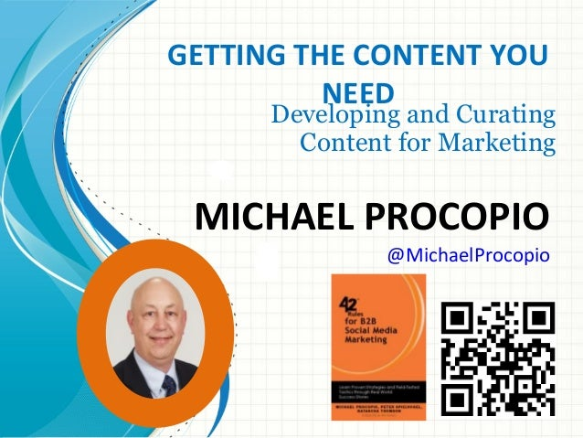 GETTING THE CONTENT YOU NEED  Developing and Curating Content for Marketing  MICHAEL PROCOPIO @MichaelProcopio  Copyright ...